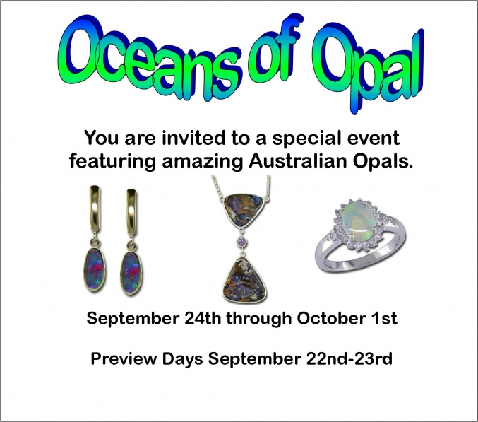 Oceans of Opal Event - Please join us for a Spectacular Special Event featuring Australian Opals!  Just in time for those October birthdays we'll be showcasing hundreds of opals in rings, earrings, pendants & bracelets.  Lovers of color will be blown away by the blues & greens in our opal doublets.  For the classic opal admirer we'll have shimmering white opals with flashes of red & yellow.  And for the adventuresome opal enthusiast boulder opal is for you; picture golden ironstone with rivers of opal flowing through it.  Our Oceans of Opal event runs September 24th through October 1st with preview days on September 22nd & 23rd.  And for a special treat Main Street Wine & Gourmet will be offering samples of some Australian wines on Saturday September 24th from 2-4pm.  So stop by and and be WOW'ed by Opal.